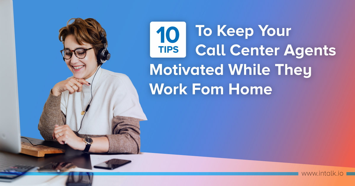 10 Tips To Keep Your Call Center Agents Motivated While They Work From Home