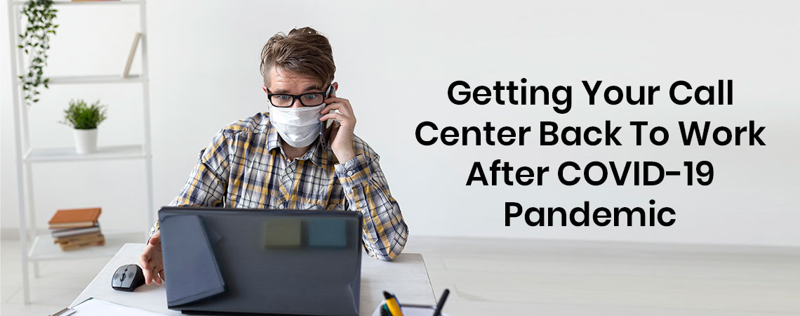 Getting Your Call Center Back To Work After COVID-19 Pandemic