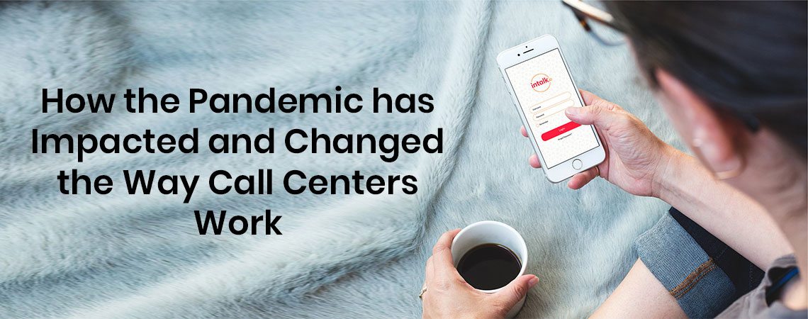 How the Pandemic has Impacted and Changed the Way Call Centers Work